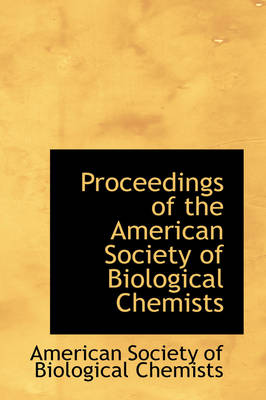 Proceedings of the American Society of Biological Chemists by American Society of Biological Chemists, Americ Society of Biological Chemists