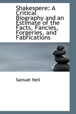 Shakespere A Critical Biography and an Estimate of the Facts, Fancies, Forgeries, and Fabrications by Samuel Neil