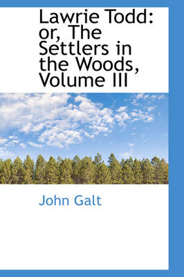 Lawrie Todd Or, the Settlers in the Woods, Volume III by John Galt