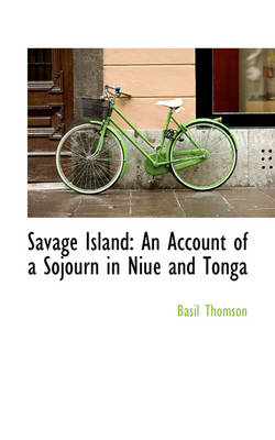 Savage Island An Account of a Sojourn in Niu and Tonga by Basil Thomson