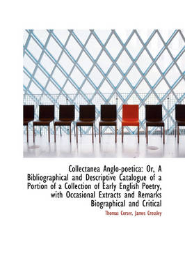 Collectanea Anglo-Poetica Or, a Bibliographical and Descriptive Catalogue of a Portion of a Collect by Thomas Corser