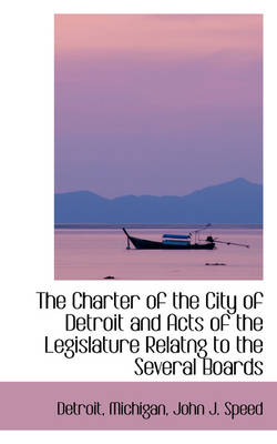 The Charter of the City of Detroit and Acts of the Legislature Relatng to the Several Boards by Detroit