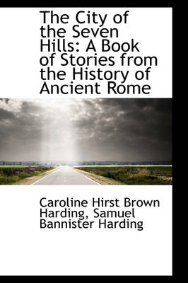 The City of the Seven Hills A Book of Stories from the History of Ancient Rome by Caroline Hirst Brown Harding