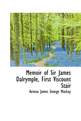 Memoir of Sir James Dalrymple, First Viscount Stair by Aeneas James George MacKay
