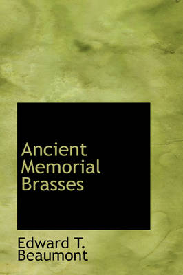 Ancient Memorial Brasses by Edward T Beaumont