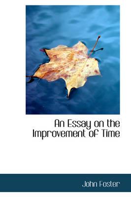 An Essay on the Improvement of Time by Fellow and Tutor in Philosophy John (Lancaster University UK) Foster