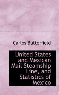 United States and Mexican Mail Steamship Line, and Statistics of Mexico by Carlos Butterfield