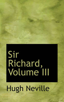 Sir Richard, Volume III by Hugh Neville