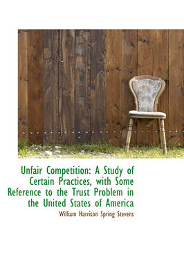 Unfair Competition A Study of Certain Practices, with Some Reference to the Trust Problem in the Un by William Harrison Spring Stevens