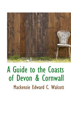 A Guide to the Coasts of Devon & Cornwall by MacKenzie Edward C Walcott