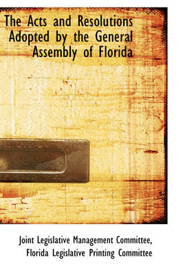 The Acts and Resolutions Adopted by the General Assembly of Florida by Joint Legislative Managemen Committee
