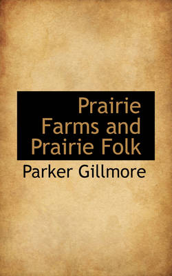 Prairie Farms and Prairie Folk by Parker Gillmore