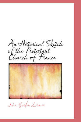 An Historical Sketch of the Protestant Church of France by John Gordon Lorimer