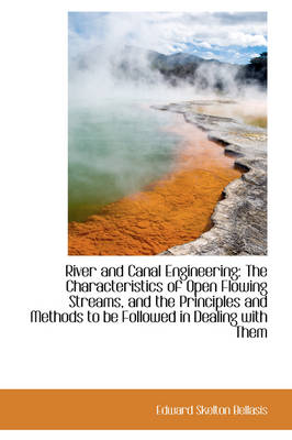 River and Canal Engineering The Characteristics of Open Flowing Streams, and the Principles and Met by Edward Skelton Bellasis