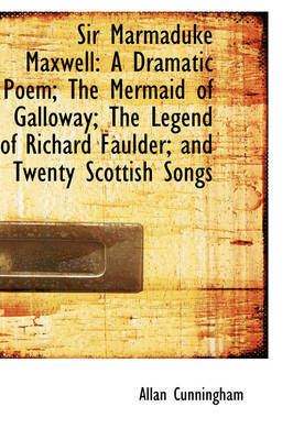 Sir Marmaduke Maxwell A Dramatic Poem; The Mermaid of Galloway; The Legend of Richard Faulder; And by Allan Cunningham