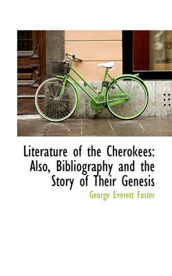 Literature of the Cherokees Also, Bibliography and the Story of Their Genesis by George Everett Foster