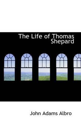 The Life of Thomas Shepard by John Adams Albro