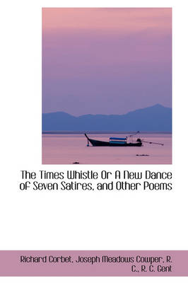 The Times Whistle or a New Dance of Seven Satires, and Other Poems by Richard Corbet