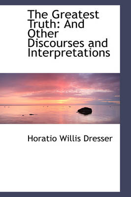 The Greatest Truth And Other Discourses and Interpretations by Horatio Willis Dresser