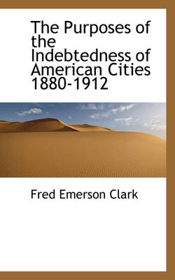 The Purposes of the Indebtedness of American Cities 1880-1912 by Fred Emerson Clark