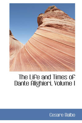 The Life and Times of Dante Alighieri, Volume I by Cesare Balbo