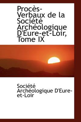 Proc S-Verbaux de La Soci T Arch Ologique D'Eure-Et-Loir, Tome IX by Socit Archologique D'Eure-Et-Loir, Soci T Arch Ologique D'Eure-Et-Loir