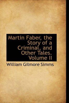 Martin Faber, the Story of a Criminal, and Other Tales. Volume II by William Gilmore Simms