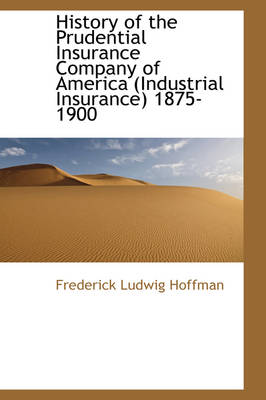 History of the Prudential Insurance Company of America (Industrial Insurance) 1875-1900 by Frederick Ludwig Hoffman