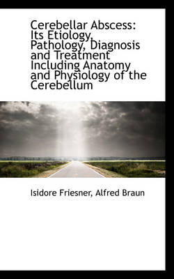 Cerebellar Abscess Its Etiology, Pathology, Diagnosis and Treatment Including Anatomy and Physiolog by Isidore Friesner