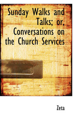 Sunday Walks and Talks; Or, Conversations on the Church Services by Zeta