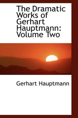 The Dramatic Works of Gerhart Hauptmann Volume Two by Gerhart Hauptmann