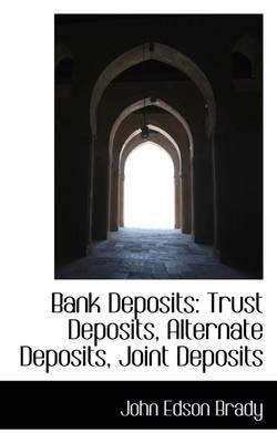 Bank Deposits Trust Deposits, Alternate Deposits, Joint Deposits by John Edson Brady