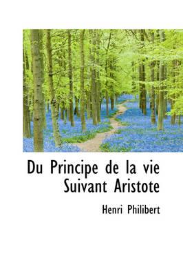 Du Principe de La Vie Suivant Aristote by Henri Philibert