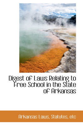 Digest of Laws Relating to Free School in the State of Arkansas by Arkansas Laws