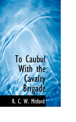 To Caubul with the Cavalry Brigade by R C W Mitford