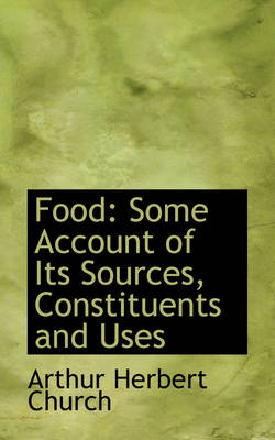 Food Some Account of Its Sources, Constituents and Uses by Arthur Herbert Church