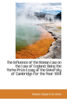 The Influence of the Roman Law on the Law of England Being the Yorke Prize Essay of the University by Thomas Edward Scrutton