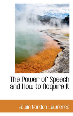 The Power of Speech and How to Acquire It by Edwin Gordon Lawrence
