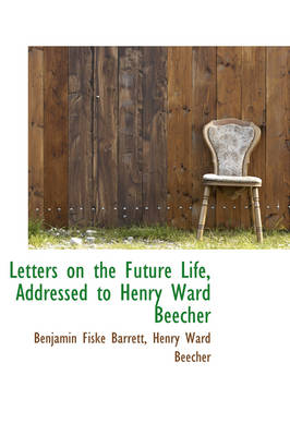 Letters on the Future Life, Addressed to Henry Ward Beecher by Benjamin Fiske Barrett