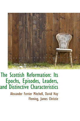 The Scottish Reformation Its Epochs, Episodes, Leaders, and Distinctive Characteristics by Alexander Ferrier Mitchell