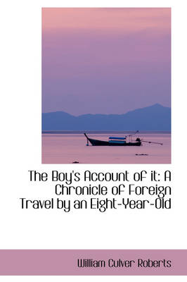 The Boy's Account of It A Chronicle of Foreign Travel by an Eight-Year-Old by William Culver Roberts