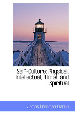 Self-Culture Physical, Intellectual, Moral, and Spiritual by James Freeman Clarke