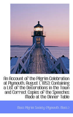 An Account of the Pilgrim Celebration at Plymouth, August 1, 1853 Containing a List of the Decorati by Pilgrim Society, Mass ) Mas Pilgrim Society (Plymouth