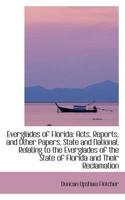 Everglades of Florida Acts, Reports, and Other Papers, State and National by Duncan Upshaw Fletcher