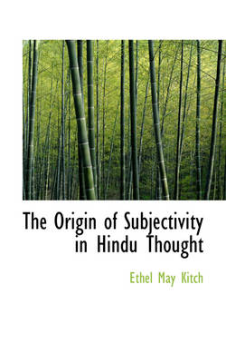 The Origin of Subjectivity in Hindu Thought by Ethel May Kitch