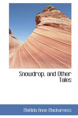 Snowdrop, and Other Tales by Matilda Anne Mackarness