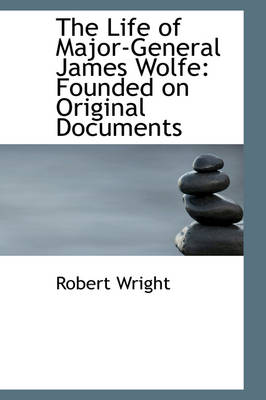 The Life of Major-General James Wolfe Founded on Original Documents by Robert Wright