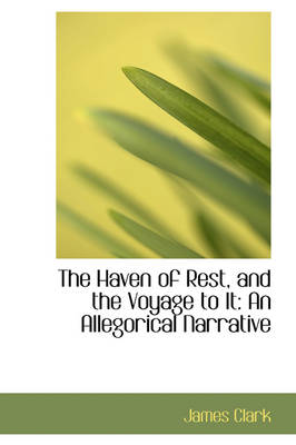 The Haven of Rest, and the Voyage to It An Allegorical Narrative by James Clark