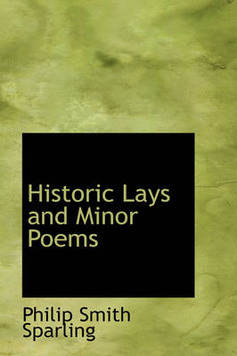 Historic Lays and Minor Poems by Philip Smith Sparling