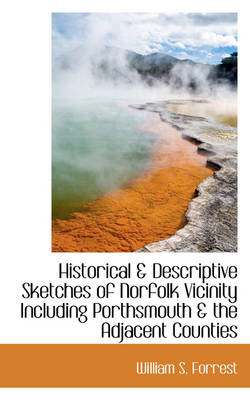 Historical & Descriptive Sketches of Norfolk Vicinity Including Porthsmouth & the Adjacent Counties by William S Forrest